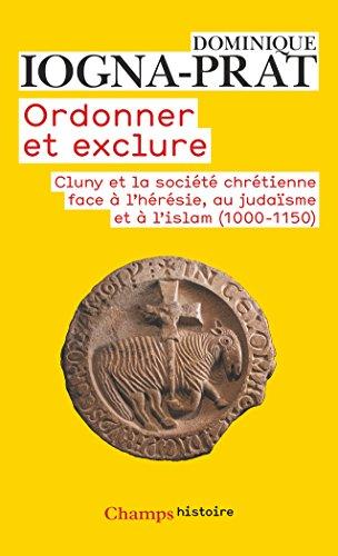 Ordonner et exclure : Cluny et la société chrétienne face à l'hérésie, au judaïsme et à l'islam, 1000-1150 par Dominique Iogna-Prat