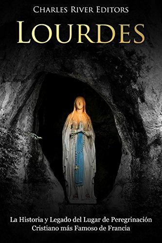 Lourdes: La Historia y Legado del Lugar de Peregrinación Cristiano más Famoso de Francia por Charles River Editors