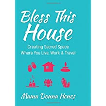 Bless This House: Mama Donna's Guide to Creating Sacred Space Where You Live, Work and Travel