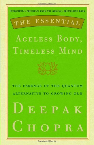 The Essential Ageless Body, Timeless Mind: The Essence of the Quantum Alternative to Growing Old