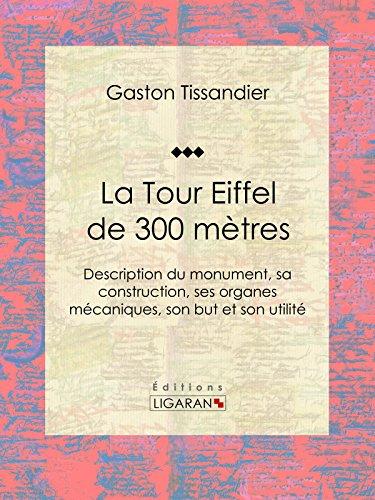 La Tour Eiffel de 300 mètres: Description du monument, sa construction, ses organes mécaniques, son but et son utilité