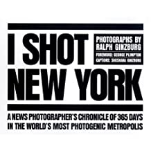 I Shot New York: A News Photographer's Chronicle of 365 Days in the World's Most Photogenic Metropolis