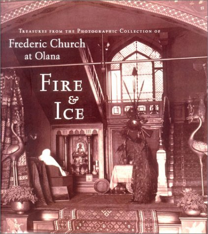 Fire and Ice: Treasures from the Photographic Collection of Frederic Church at Olana (The Olana Collection)