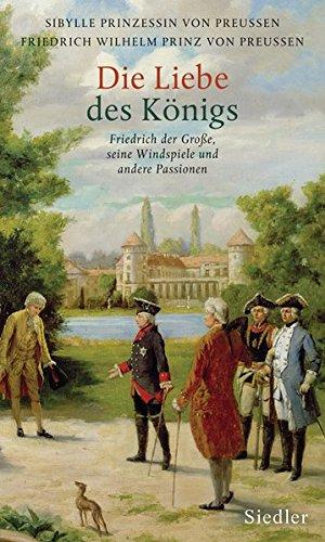 Die Liebe des Königs. Friedrich der Große. Seine Windspiele und andere Passionen