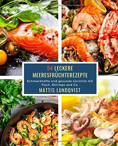 54 Leckere Meeresfrüchterezepte: Schmackhafte und gesunde Gerichte mit Fisch, Shrimps und Co.