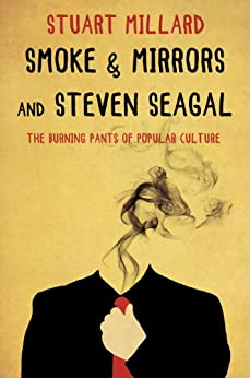 Smoke & Mirrors and Steven Seagal: The Burning Pants of Popular Culture by [Millard, Stuart]