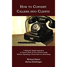 How to Convert Callers into Clients: A Radically Simple Approach to Convert More of Your Current Leads Without Spending a Penny More on Advertising (English Edition)