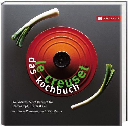 Le Creuset - das Kochbuch: Frankreichs beste Rezepte für Schmortopf, Bräter & Co -