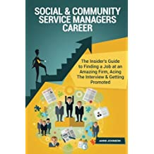 Social & Community Service Managers Career (Special Edition): The Insider's Guide to Finding a Job at an Amazing Firm, Acing The Interview & Getting Promoted