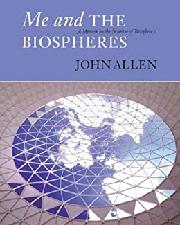 Me and the Biospheres: A Memoir by the Inventor of Biosphere 2 von [Allen, John]