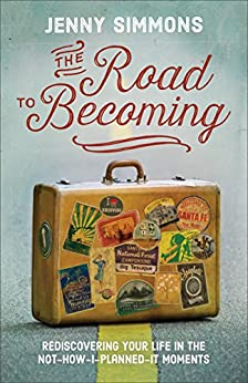 The Road to Becoming: Rediscovering Your Life in the Not-How-I-Planned-It Moments by [Simmons, Jenny]