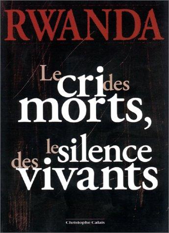 RWANDA. Le cri des morts, le silence des vivants par Christophe Calais