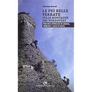 Le più belle ferrate sulle montagne del Nordovest. Percorsi attrezzati di Liguria, Piemonte e Valle d'Aosta