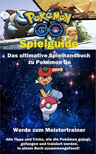 Pokemon Go Spielguide: Das ultimative Spielhandbuch zu Pokemon Go - Deutsch: UPDATE! Alle Tipps und Tricks, wie die Pokemon gejagt, gefangen und trainiert werden, in einem Buch zusammengefasst! (In Einem Gefangen Video-spiel)