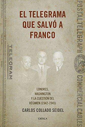 El telegrama que salvó a Franco: Londres, Washington y la cuestión del Régimen (1942-1945) por Carlos Collado Seidel