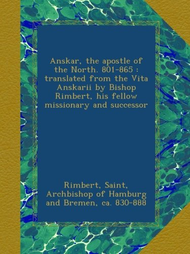 Anskar, the apostle of the North. 801-865 : translated from the Vita Anskarii by Bishop Rimbert, his fellow missionary and successor