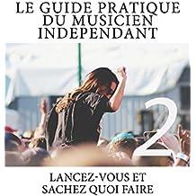 Le Guide Pratique du Musicien Independant Ed.2: Lancez-vous et Sachez quoi faire! (Le Guide Pratique du Musicien Indépendant) (French Edition)