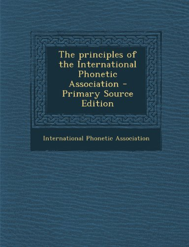 The Principles of the International Phonetic Association - Primary Source Edition