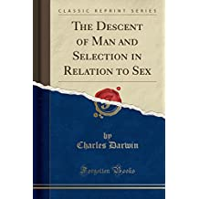 The Descent of Man and Selection in Relation to Sex (Classic Reprint)