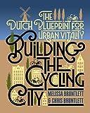 Building the Cycling City: The Dutch Blueprint for Urban Vitality - Melissa Bruntlett, Chris Bruntlett