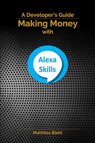 Making Money with Alexa Skills: A Developer's Guide (API-University Series, Band 10)