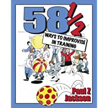 58½ Ways to Improvise in Training: Improvisation games and activities for workshops, courses and team meetings
