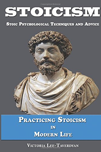 Stoicism: Stoic Psychological Techniques and Advice. Practicing Stoicism in Modern Life.