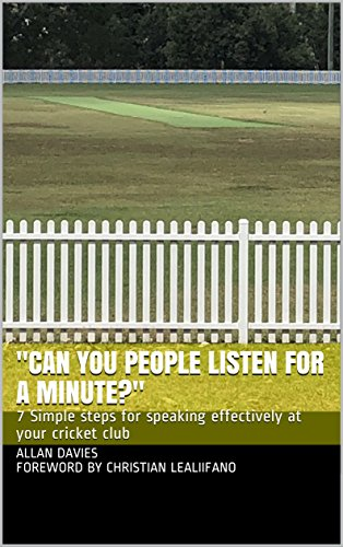 """""""CAN YOU PEOPLE LISTEN FOR A MINUTE?"""": 7 simple steps for speaking effectively at your cricket club (English Edition)"""