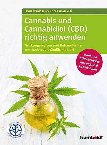 Cannabis und Cannabidiol (CBD) richtig anwenden: Wirkungsweisen und Behandlungsmethoden verständlich erklärt. Hanf und ätherische Öle wirkungsvoll kombinieren.