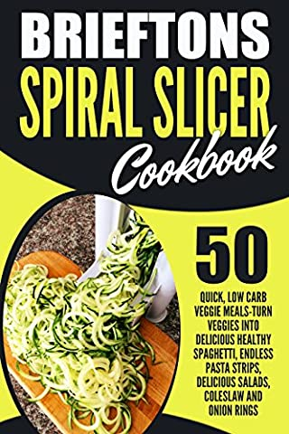 Brieftons Spiral Slicer Cookbook: 50 Quick, Low Carb Veggie Meals-Turn Veggies Into Delicious Healthy Spaghetti, Endless Pasta Strips, Delicious Salads, Coleslaw And Onion Rings