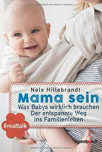 Mama sein: Was Babys wirklich brauchen. Der entspannte Weg ins Familienleben. #realtalk