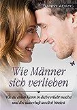 Wie Männer sich verlieben: Wie Du einen Mann in Dich verliebt machst und ihn dauerhaft an Dich bindest - Danny Adams