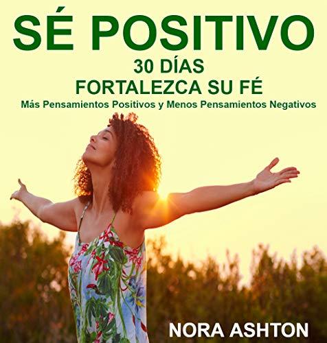 SÉ POSITIVO : 30 Días: Fortalezca su Fe; Más Pensamientos Positivos y Menos Pensamientos Negativos por Nora Ashton