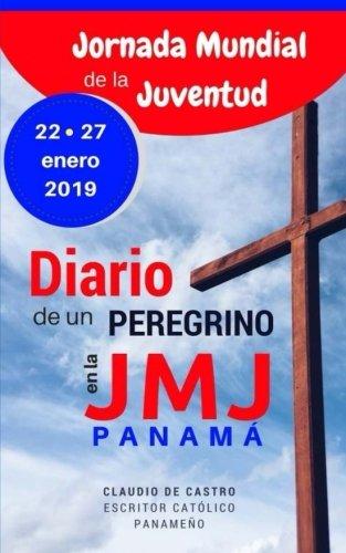 Diario de un Peregrino en la Jornada Mundial de la Juventud Panamá 2019: Mis recuerdos de la JMJ -Edición de ORO (Libros para la JMJ Panamá 2019) por Claudio de Castro