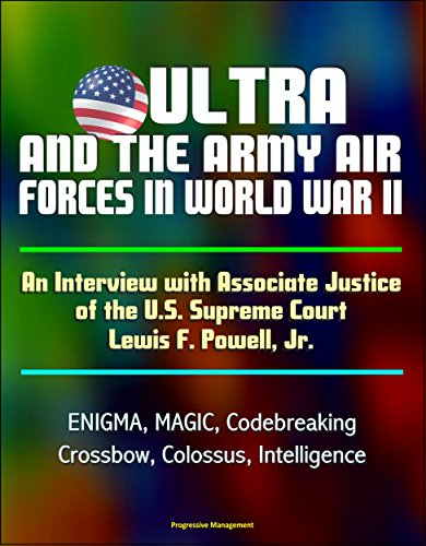 ULTRA and the Army Air Forces in World War II: An Interview with Associate Justice of the U.S. Supreme Court Lewis F. Powell, Jr. - ENIGMA, MAGIC, Codebreaking, ... Colossus, Intelligence (English Edition) -