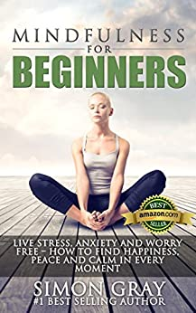 Mindfulness: Mindfulness for Beginners - Live Stress, Anxiety and Worry Free - How to Find Peace, Happiness and Calm in Every Moment BONUS 90 Day Mindfulness ... Depression Relief Book 1) (English Edition) par [Gray, Simon]
