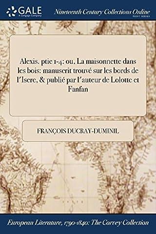 Alexis. Ptie 1-4: Ou, La Maisonnette Dans Les Bois: Manuscrit