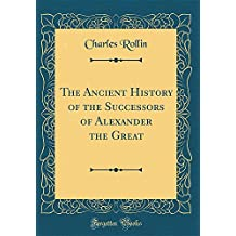 The Ancient History of the Successors of Alexander the Great (Classic Reprint)