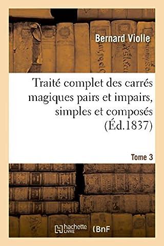 Traité complet des carrés magiques pairs et impairs, simples et composés, Tome 3: suivi d'un Traité cubes magiques, de la Théorie des parallélogrammes et parallélipipèdes magiques