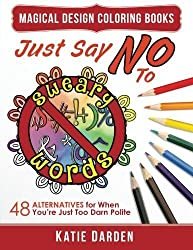 Just Say NO to Sweary Words: 48 Alternatives for When You'd Like to Let Loose, But You're Just Too Darn Polite (Magical Design Studios) (Volume 9) by Katie Darden (2016-06-15)