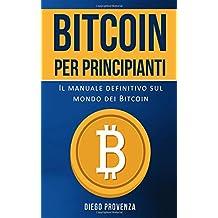 Bitcoin per principianti: Il manuale definitivo sul mondo dei Bitcoin