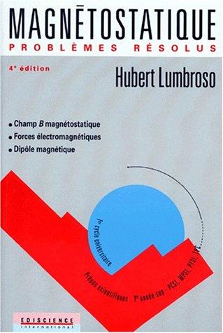 MAGNETOSTATIQUE PROBLEMES RESOLUS. Champ B magnétostatique, Forces électromagnétiques, Dipôle magnétique, 4ème édition 1995 par Hubert Lumbroso