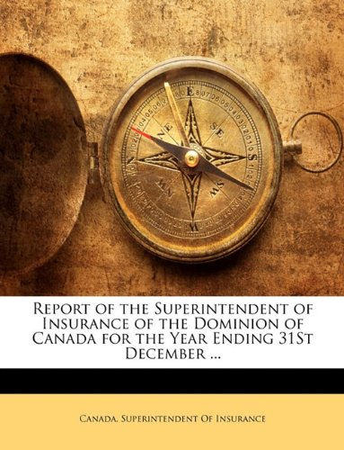 Report of the Superintendent of Insurance of the Dominion of Canada for the Year Ending 31St December ...