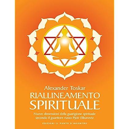 Riallineamento Spirituale: Sciogliere I Blocchi Energetici Per Stimolare I Processi Di Rigenerazione E Autoguarigione Nuova Edizione Ampliata