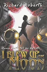 Please Don't Tell My Parents I Blew Up the Moon by Richard Roberts (2015-01-29)