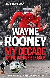 Wayne Rooney: My Decade in the Premier League by Wayne Rooney (2012-09-13)