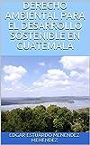 DERECHO AMBIENTAL PARA EL DESARROLLO SOSTENIBLE EN GUATEMALA (1)
