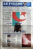 FIGARO (LE) [No 19083] du 10/12/2005 - TELEVISION - BATAILLE ET FONTAINE, DEUX PRODUCTEURS DANS LE QUINTE DE TETE DU PAF GREFFE DU VISAGE - LES DESSOUS DE LA POLEMIQUE - LE MILIEU MEDICAL FRANCAIS EST AGITE PAR UNE VIVE CONTROVERSE SUR LES CONDITIONS DE CETTE PREMIERE CHIRURGICALE MONDIALE LA MALADIE MYSTERIEUSE D'ABDELAZIZ BOUTEFLIKA - LE PRESIDENT ALGERIEN EST HOSPITALISE DEPUIS DEUX SEMAINES A PARIS. AUCUNE INDICATION N'A ETE DONNEE SUR UNE DATE POUR SON RETOUR EN ALGERIE COLONISA