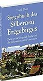 Sagenbuch des Silbernen Erzgebirges: Rund um die Bergstadt Sayda und die Silbermannstadt Frauenstein - Frank Löser