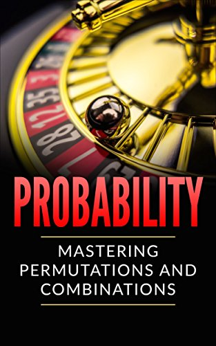Probability: Mastering Permutations and Combinations (TONS OF EXAMPLES) (English Edition)